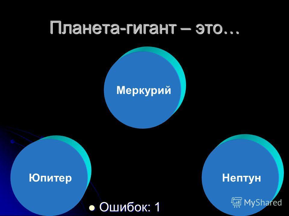 Планета-гигант – это… Ошибок: 1 Ошибок: 1 Юпитер Меркурий Нептун