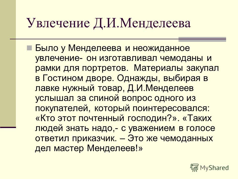 Увлечение Д.И.Менделеева Было у Менделеева и неожиданное увлечение- он изготавливал чемоданы и рамки для портретов. Материалы закупал в Гостином дворе. Однажды, выбирая в лавке нужный товар, Д.И.Менделеев услышал за спиной вопрос одного из покупателе