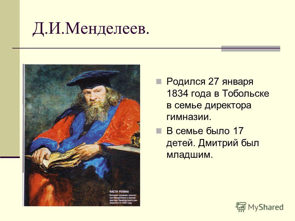 Д.И.Менделеев. Родился 27 января 1834 года в Тобольске в семье директора гимназии. В семье было 17 детей. Дмитрий был младшим.