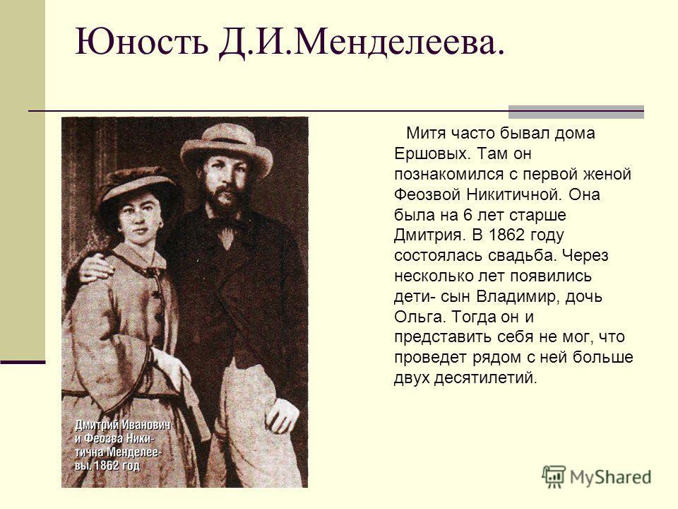 Юность Д.И.Менделеева. Митя часто бывал дома Ершовых. Там он познакомился с первой женой Феозвой Никитичной. Она была на 6 лет старше Дмитрия. В 1862 году состоялась свадьба. Через несколько лет появились дети- сын Владимир, дочь Ольга. Тогда он и пр