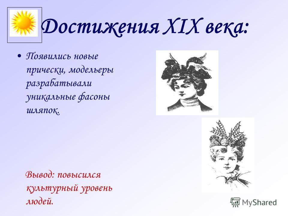 Достижения XIX века: Появились новые прически, модельеры разрабатывали уникальные фасоны шляпок. Вывод: повысился культурный уровень людей.