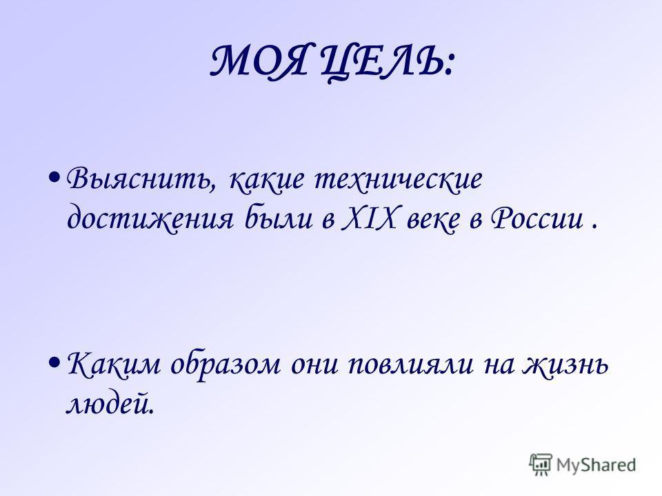 МОЯ ЦЕЛЬ: Выяснить, какие технические достижения были в XIX веке в России. Каким образом они повлияли на жизнь людей.