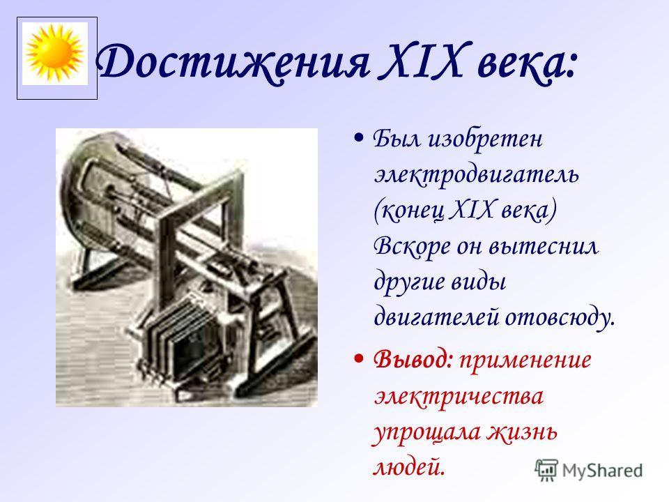 Достижения XIX века: Был изобретен электродвигатель (конец XIX века) Вскоре он вытеснил другие виды двигателей отовсюду. Вывод: применение электричества упрощала жизнь людей.