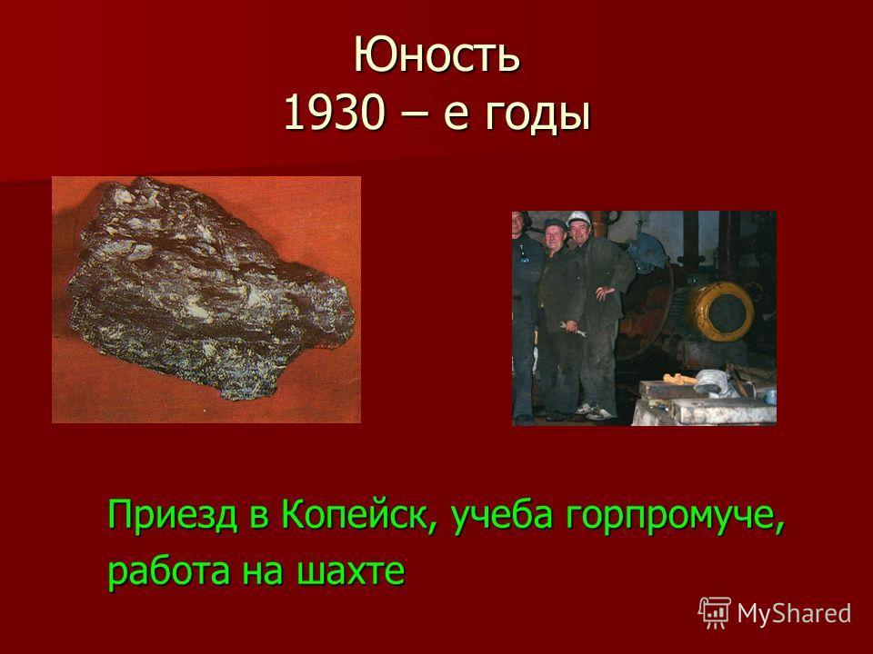 Юность 1930 – е годы Приезд в Копейск, учеба горпромуче, работа на шахте