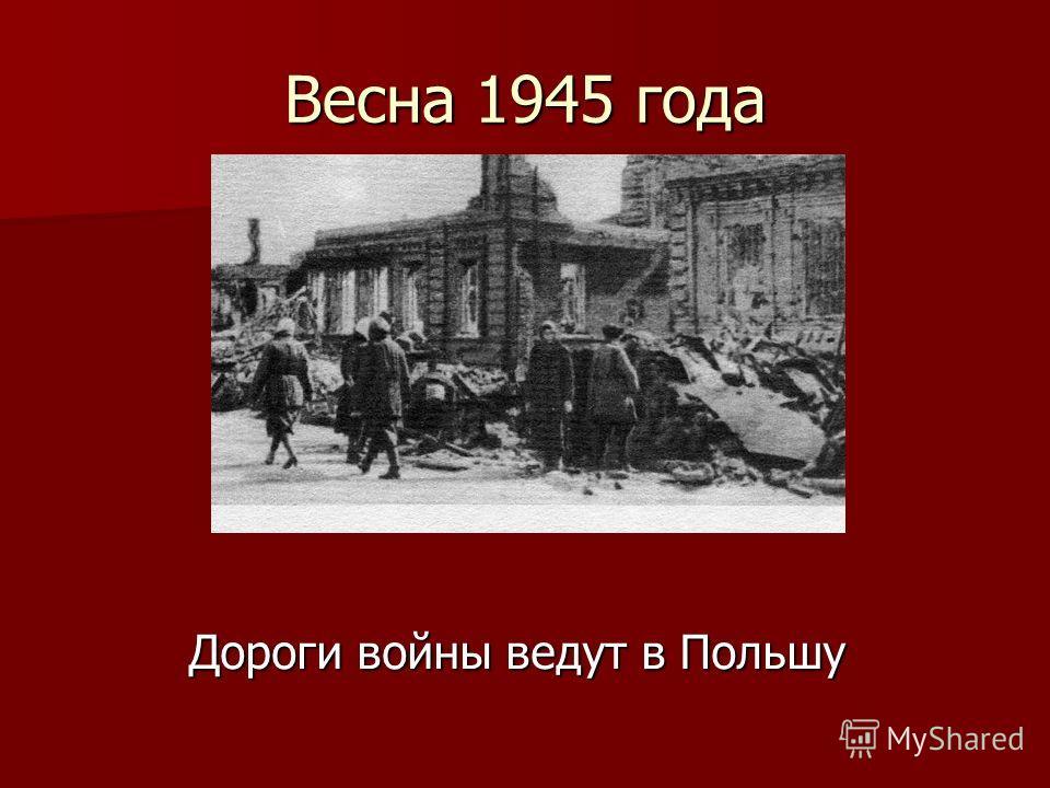 Весна 1945 года Дороги войны ведут в Польшу