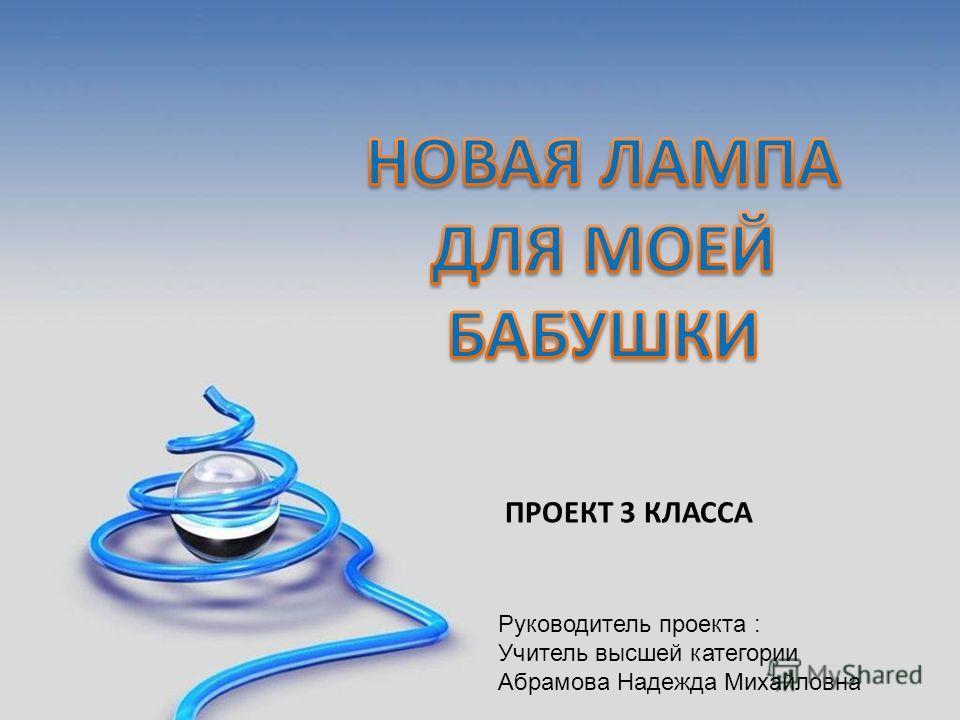 Проект 3 класса ПРОЕКТ 3 КЛАССА Руководитель проекта : Учитель высшей категории Абрамова Надежда Михайловна