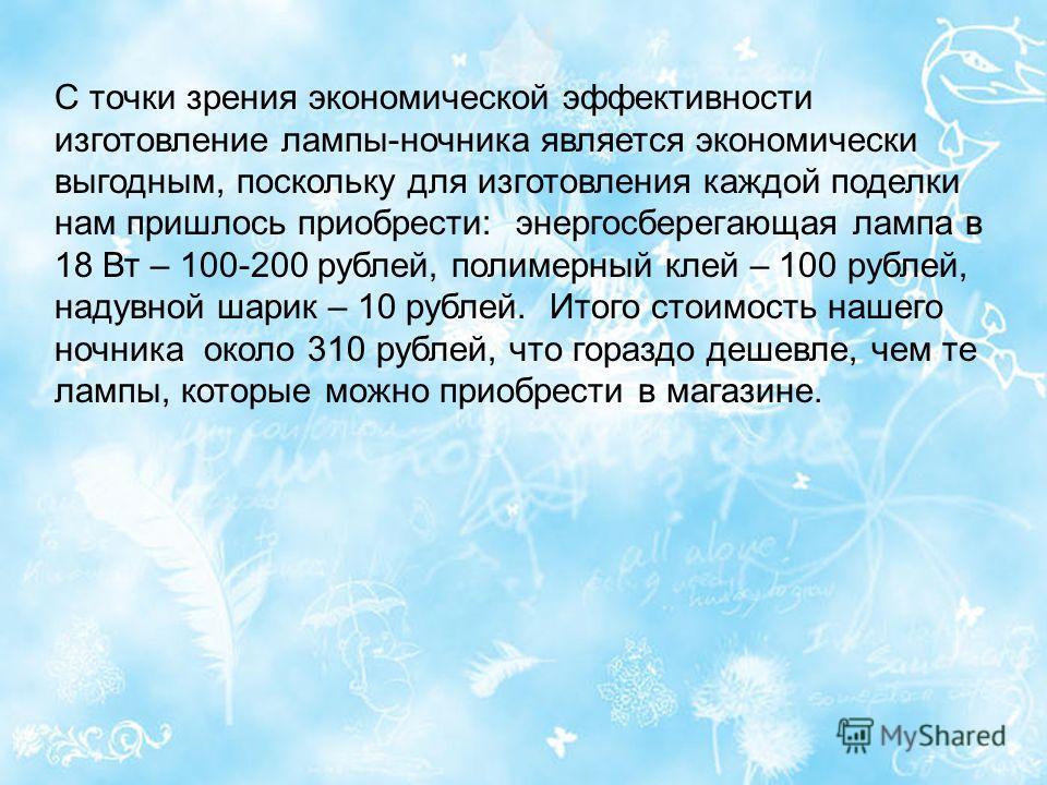 С точки зрения экономической эффективности изготовление лампы-ночника является экономически выгодным, поскольку для изготовления каждой поделки нам пришлось приобрести: энергосберегающая лампа в 18 Вт – 100-200 рублей, полимерный клей – 100 рублей, н