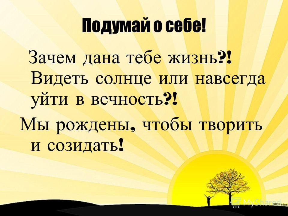 Подумай о себе! Зачем дана тебе жизнь ?! Видеть солнце или навсегда уйти в вечность ?! Мы рождены, чтобы творить и созидать !