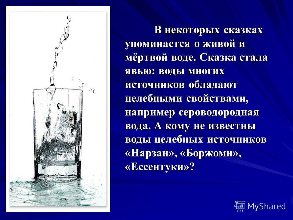 В некоторых сказках упоминается о живой и мёртвой воде. Сказка стала явью: воды многих источников обладают целебными свойствами, например сероводородная вода. А кому не известны воды целебных источников «Нарзан», «Боржоми», «Ессентуки»?