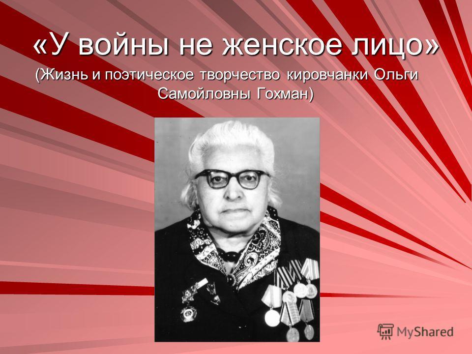 «У войны не женское лицо» (Жизнь и поэтическое творчество кировчанки Ольги Самойловны Гохман)