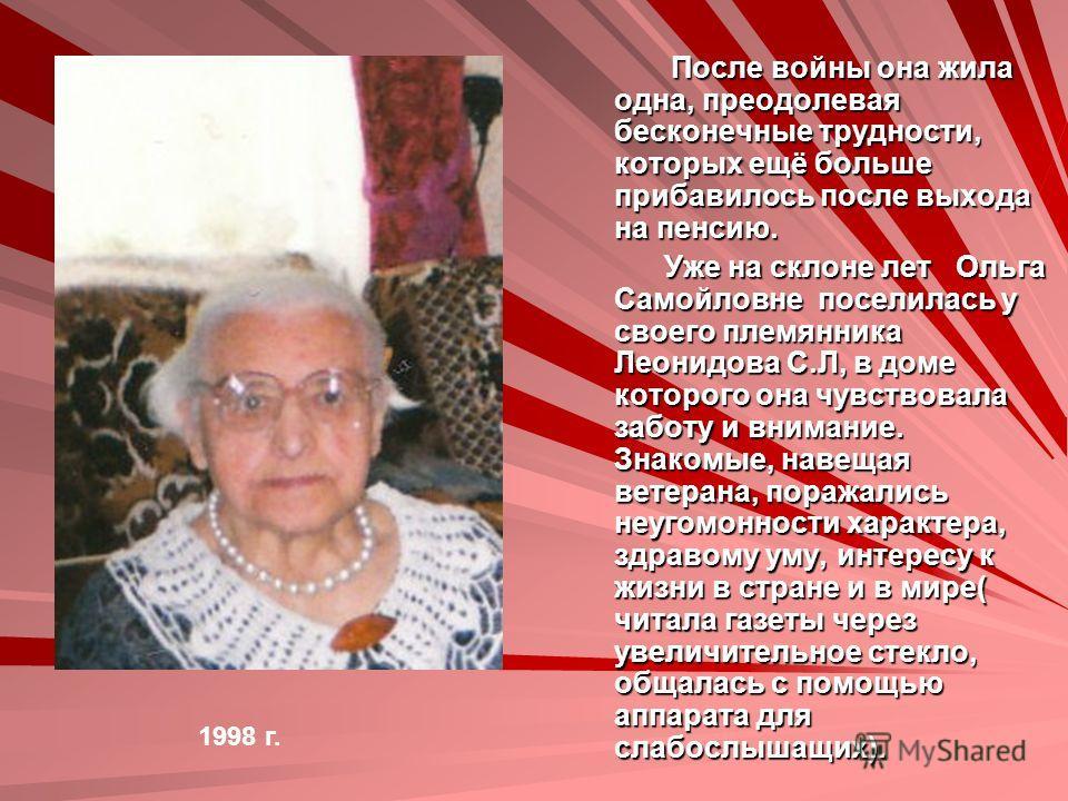 После войны она жила одна, преодолевая бесконечные трудности, которых ещё больше прибавилось после выхода на пенсию. После войны она жила одна, преодолевая бесконечные трудности, которых ещё больше прибавилось после выхода на пенсию. Уже на склоне ле