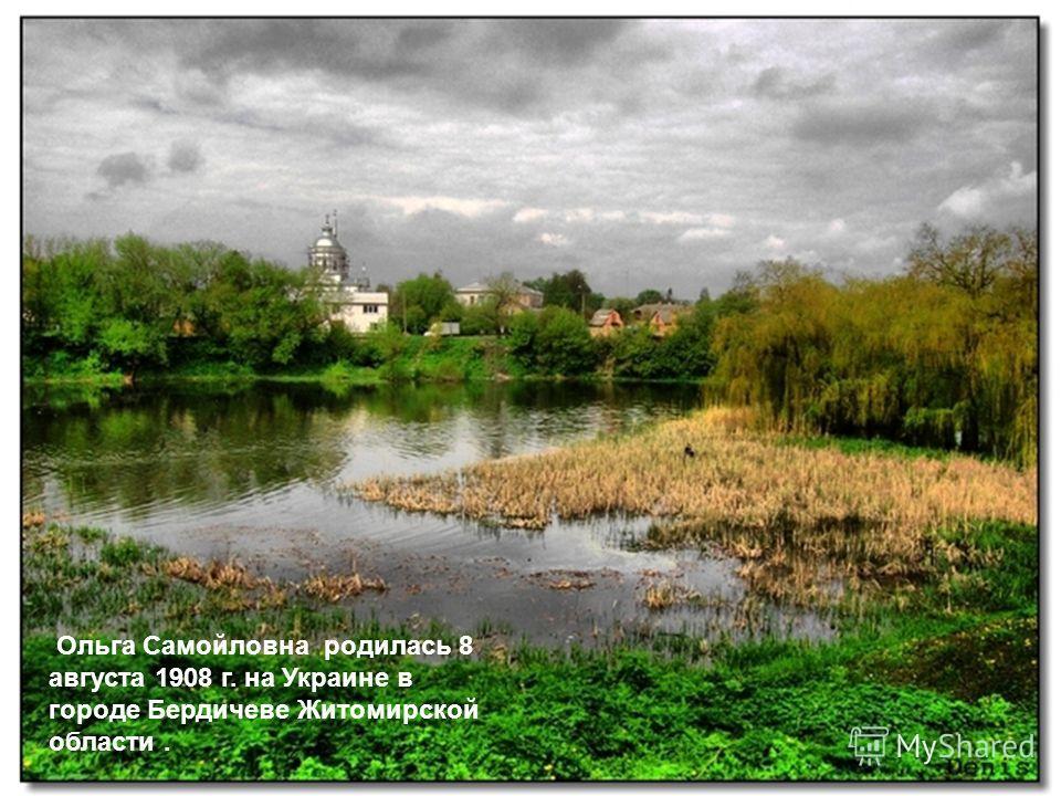Ольга Самойловна родилась 8 августа 1908 г. на Украине в городе Бердичеве Житомирской области.