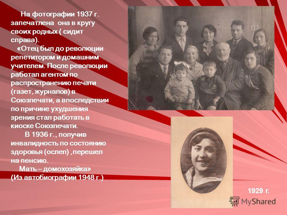 На фотографии 1937 г. запечатлена она в кругу своих родных ( сидит справа). «Отец был до революции репетитором и домашним учителем. После революции работал агентом по распространению печати (газет, журналов) в Союзпечати, а впоследствии по причине ух
