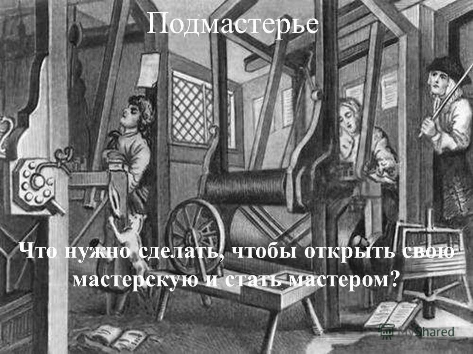Кто работал в мастерской? Положение, обязанности. МАСТЕР Был собственником орудий труда, самостоятельно работал в своей мастерской, производил вещи на заказ или продажу ПОДМАСТЕРЬЕ Работник, уже изучивший ремесло. Получал заработную плату. Находился