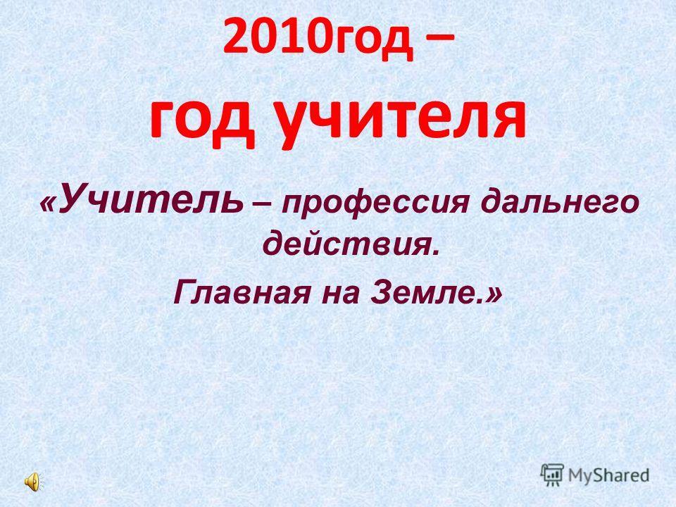 2010год – год учителя « Учитель – профессия дальнего действия. Главная на Земле.»