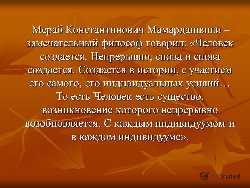 Мераб Константинович Мамардашвили – замечательный философ говорил: «Человек создается. Непрерывно, снова и снова создается. Создается в истории, с участием его самого, его индивидуальных усилий… То есть Человек есть существо, возникновение которого н