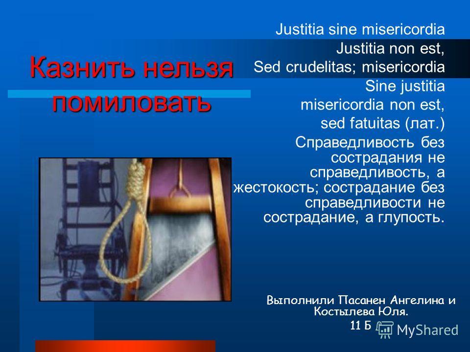 Justitia sine misericordia Justitia non est, Sed crudelitas; misericordia Sine justitia misericordia non est, sed fatuitas (лат.) Справедливость без сострадания не справедливость, а жестокость; сострадание без справедливости не сострадание, а глупост