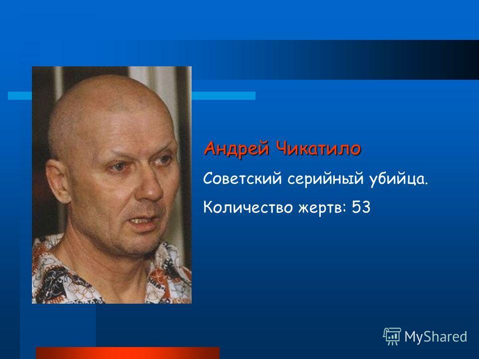 Андрей Чикатило Советский серийный убийца. Количество жертв: 53
