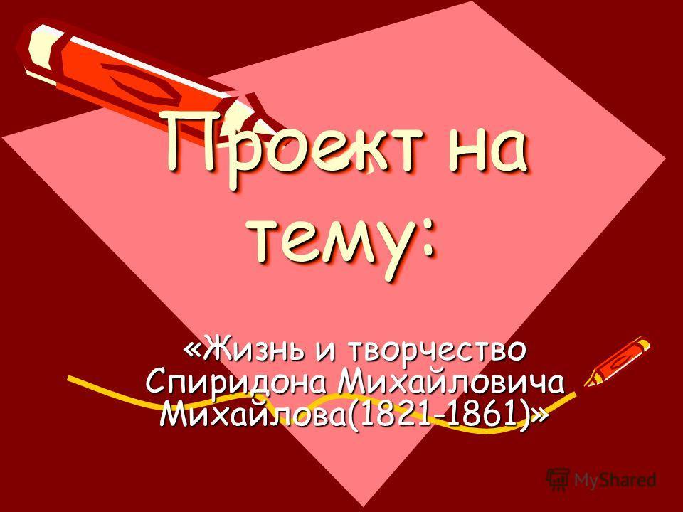 Проект на тему: «Жизнь и творчество Спиридона Михайловича Михайлова(1821-1861)»