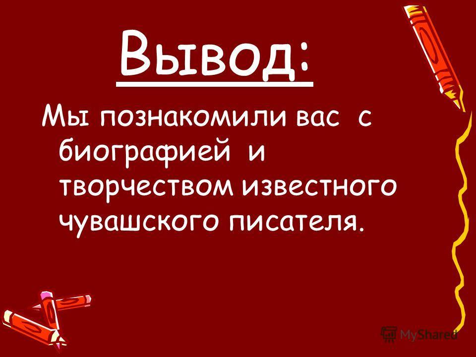 Вывод: Мы познакомили вас с биографией и творчеством известного чувашского писателя.