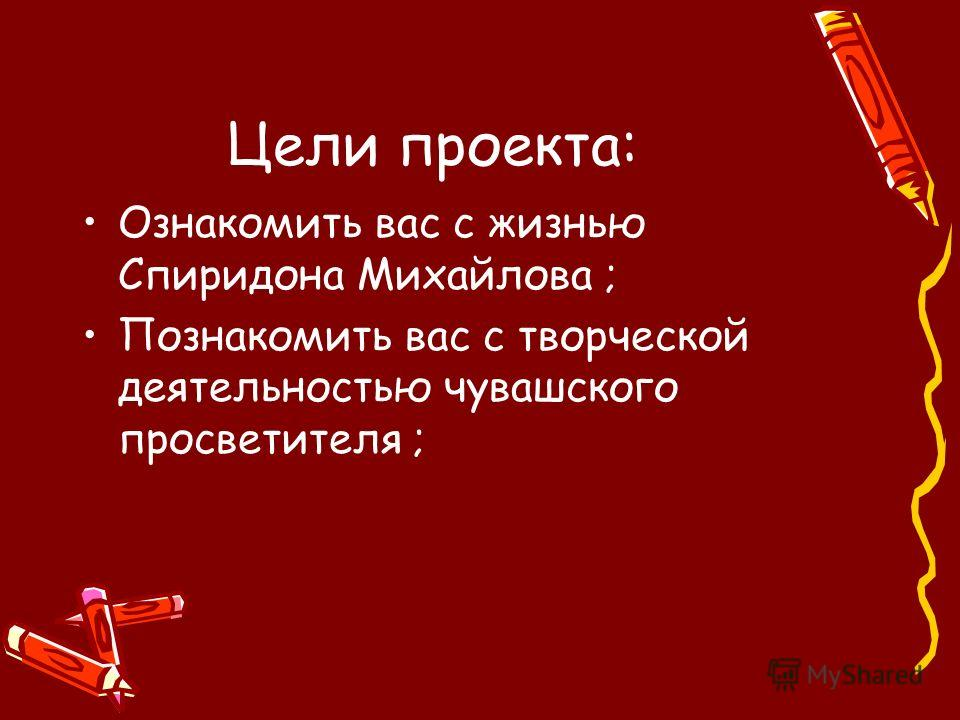 Цели проекта: Ознакомить вас с жизнью Спиридона Михайлова ; Познакомить вас с творческой деятельностью чувашского просветителя ;