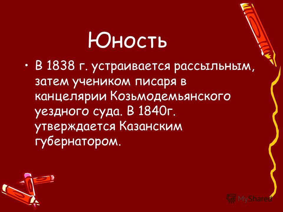 Юность В 1838 г. устраивается рассыльным, затем учеником писаря в канцелярии Козьмодемьянского уездного суда. В 1840г. утверждается Казанским губернатором.