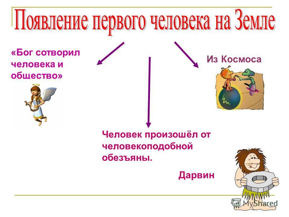 «Бог сотворил человека и общество» Человек произошёл от человекоподобной обезъяны. Дарвин Из Космоса