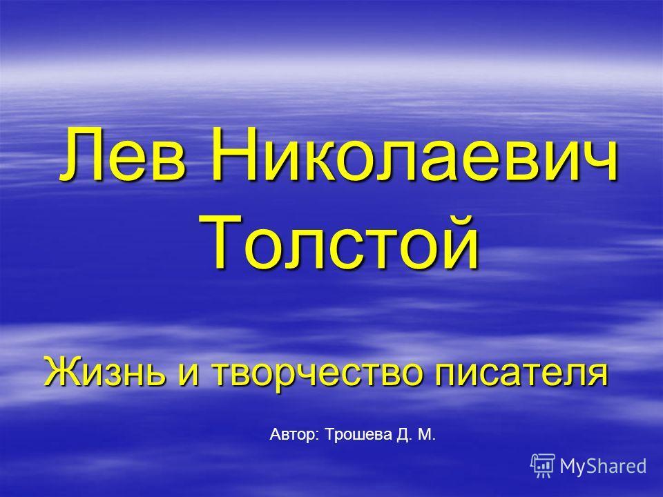 Лев Николаевич Толстой Жизнь и творчество писателя Автор: Трошева Д. М.