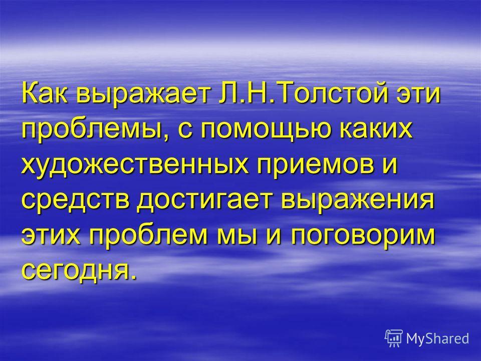 Как выражает Л.Н.Толстой эти проблемы, с помощью каких художественных приемов и средств достигает выражения этих проблем мы и поговорим сегодня.