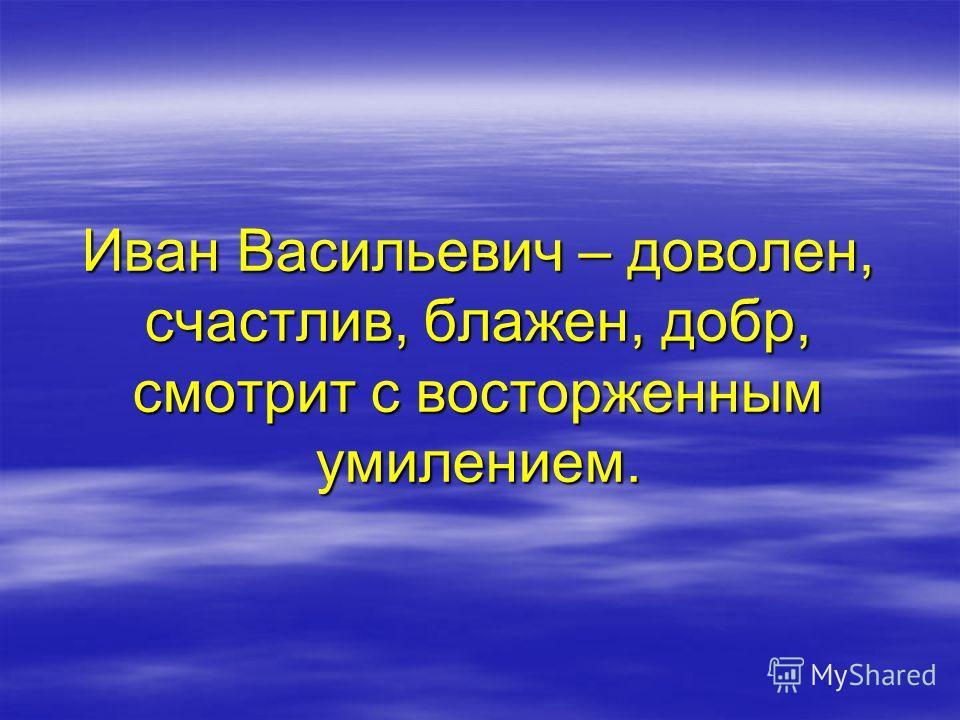 Иван Васильевич – доволен, счастлив, блажен, добр, смотрит с восторженным умилением.
