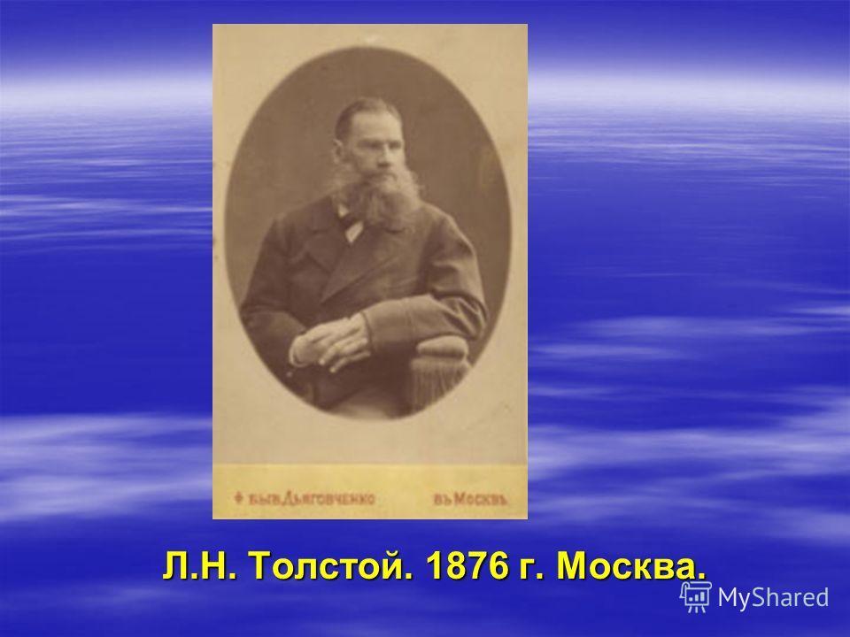 Л.Н. Толстой. 1876 г. Москва.