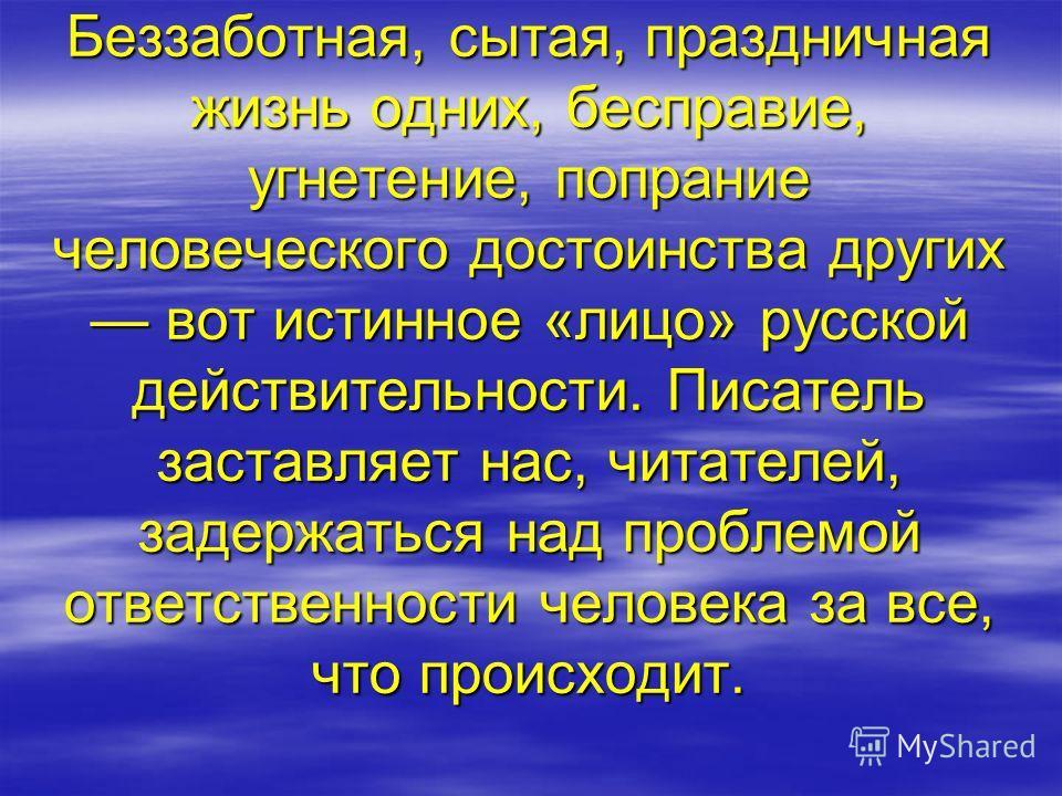 Беззаботная, сытая, праздничная жизнь одних, бесправие, угнетение, попрание человеческого достоинства других вот истинное «лицо» русской действительности. Писатель заставляет нас, читателей, задержаться над проблемой ответственности человека за все,