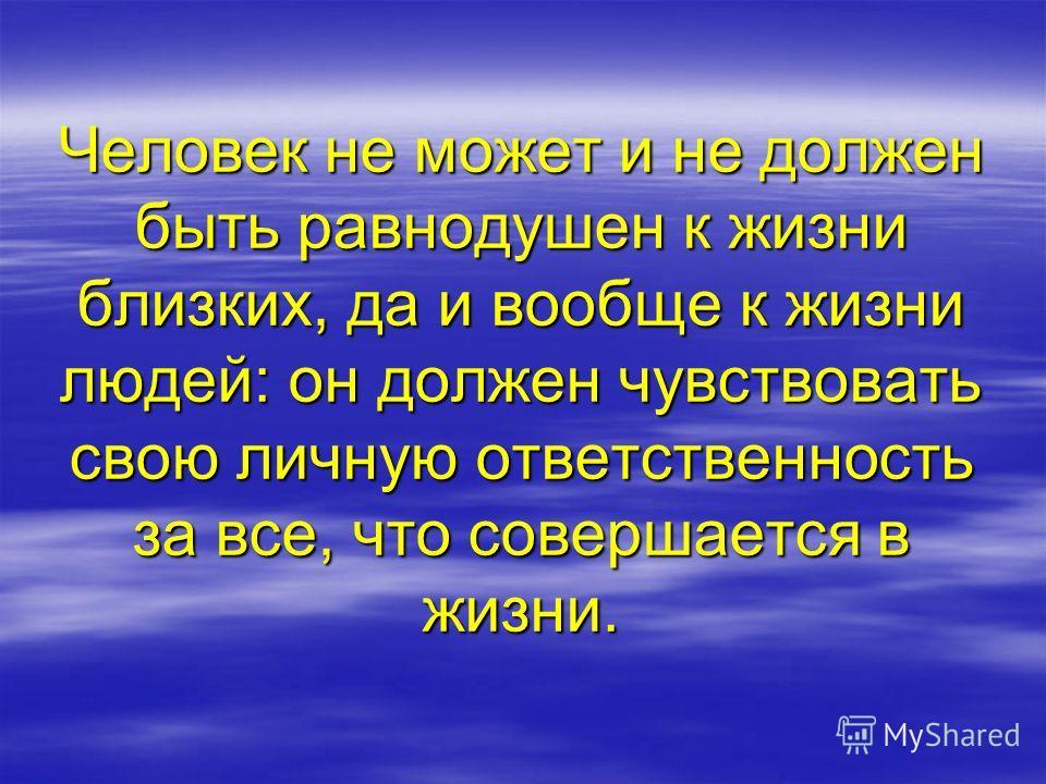 Человек не может и не должен быть равнодушен к жизни близких, да и вообще к жизни людей: он должен чувствовать свою личную ответственность за все, что совершается в жизни.