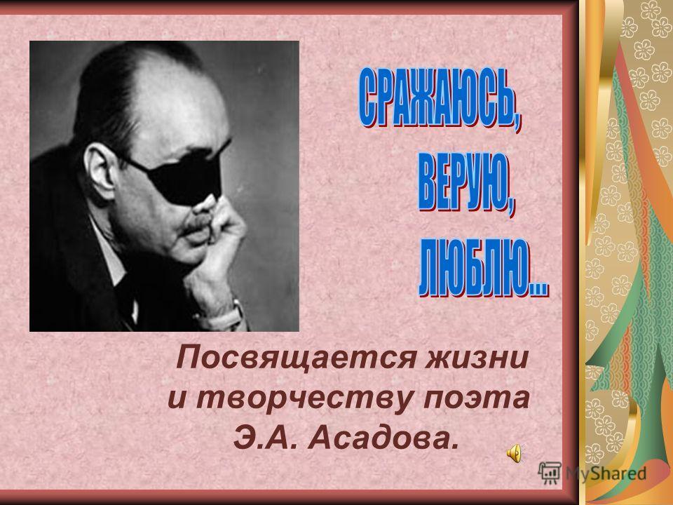 Посвящается жизни и творчеству поэта Э.А. Асадова.