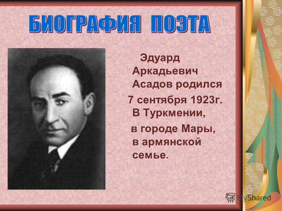 Эдуард Аркадьевич Асадов родился 7 сентября 1923г. В Туркмении, в городе Мары, в армянской семье.