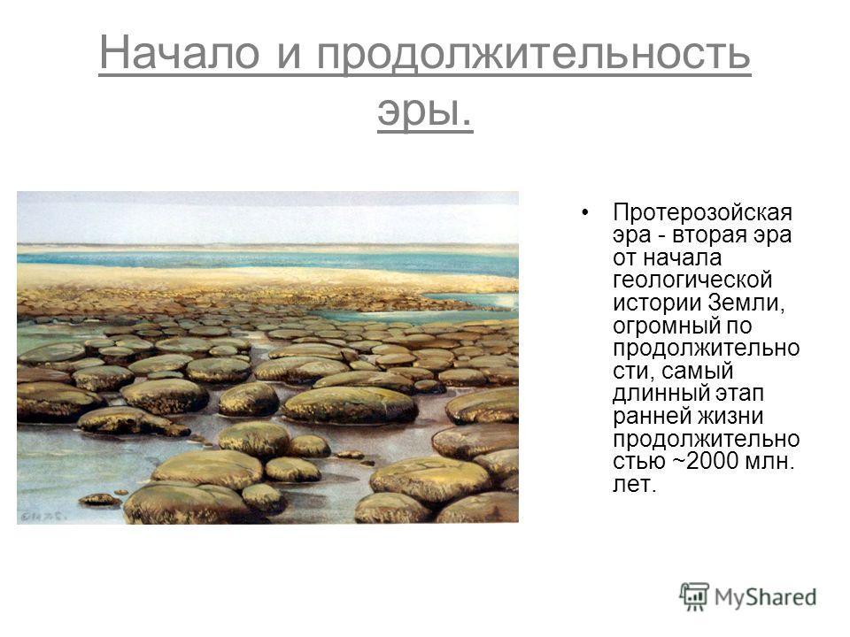 Начало и продолжительность эры. Протерозойская эра - вторая эра от начала геологической истории Земли, огромный по продолжительно сти, самый длинный этап ранней жизни продолжительно стью ~2000 млн. лет.