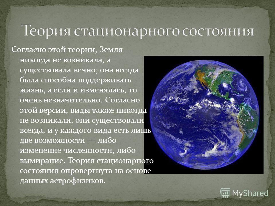 Согласно этой теории, Земля никогда не возникала, а существовала вечно; она всегда была способна поддерживать жизнь, а если и изменялась, то очень незначительно. Согласно этой версии, виды также никогда не возникали, они существовали всегда, и у кажд