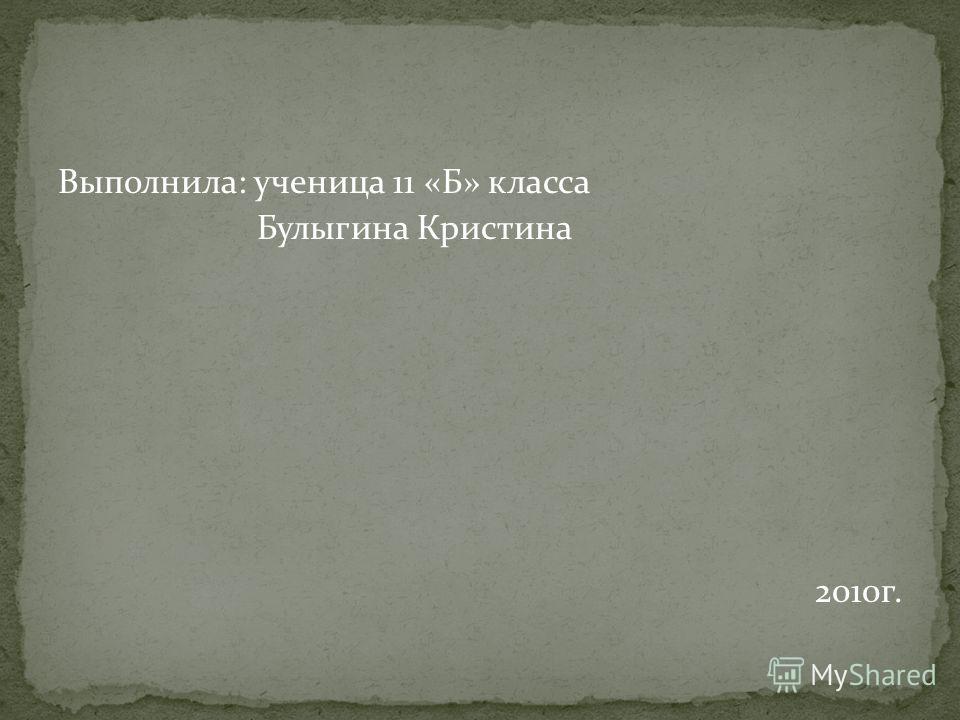 Выполнила: ученица 11 «Б» класса Булыгина Кристина 2010г.