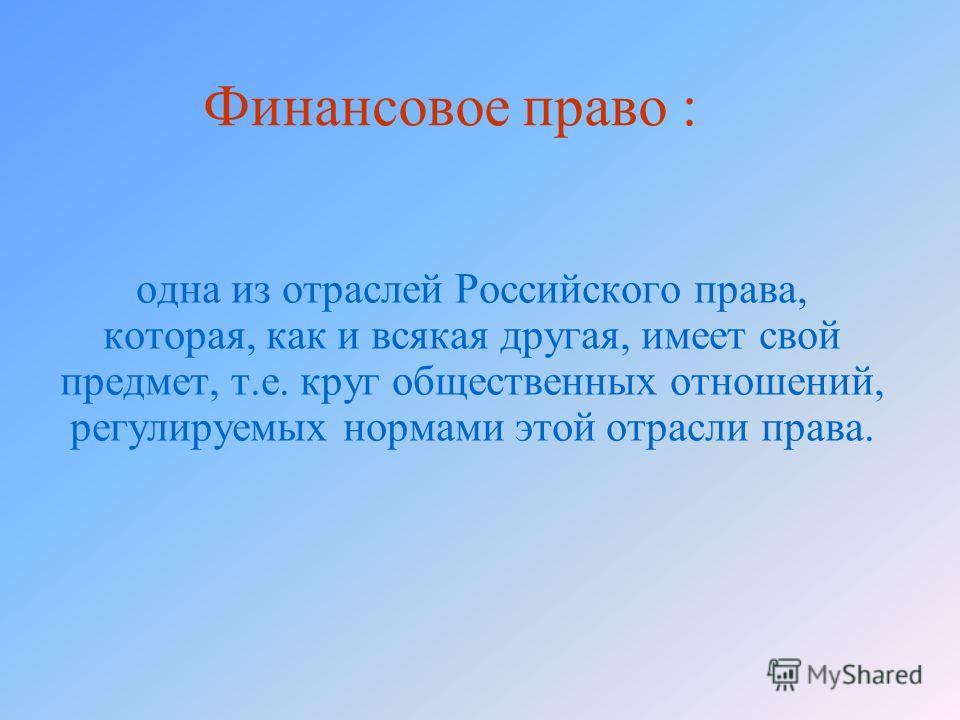 Финансовое право : одна из отраслей Российского права, которая, как и всякая другая, имеет свой предмет, т.е. круг общественных отношений, регулируемых нормами этой отрасли права.
