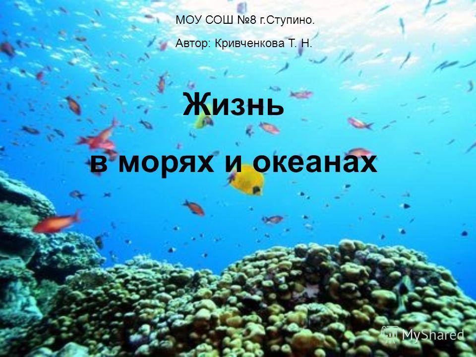 МОУ СОШ 8 г.Ступино. Жизнь в морях и океанах Автор: Кривченкова Т. Н.