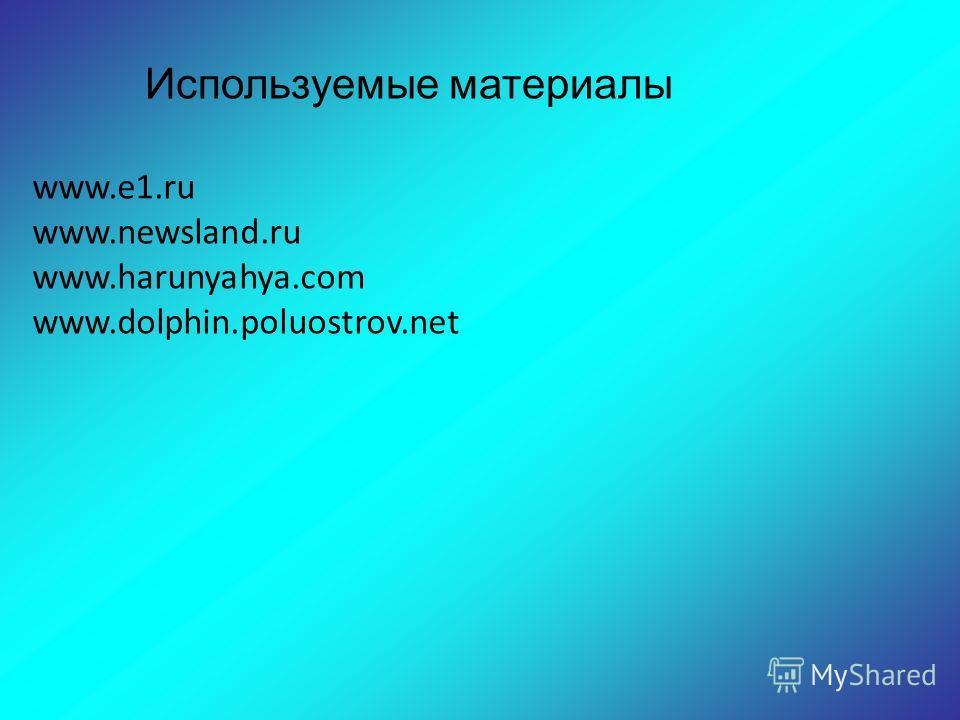 Используемые материалы www.e1.ru www.newsland.ru www.harunyahya.com www.dolphin.poluostrov.net