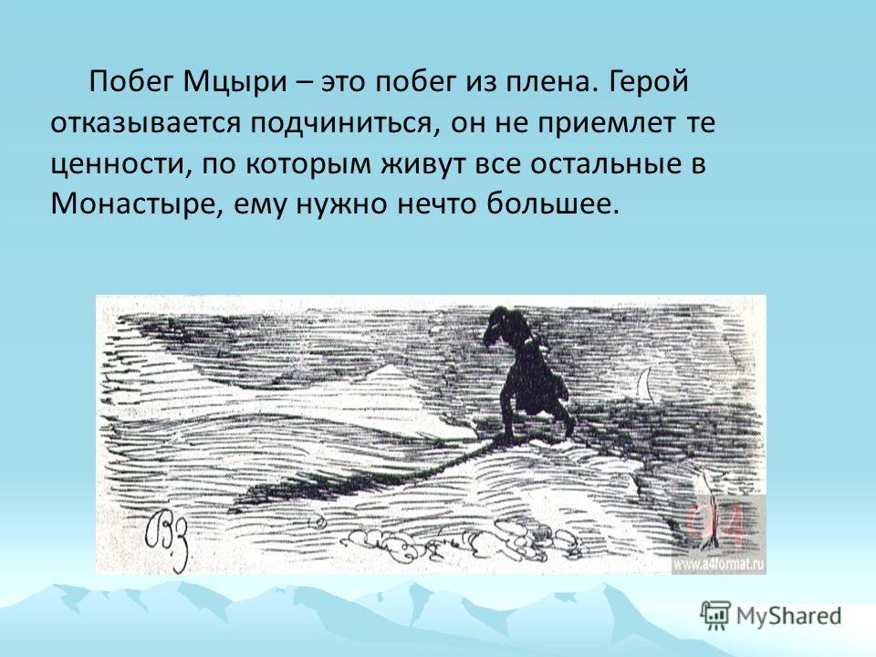 Побег Мцыри – это побег из плена. Герой отказывается подчиниться, он не приемлет те ценности, по которым живут все остальные в Монастыре, ему нужно нечто большее.