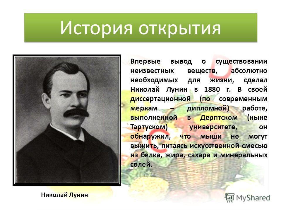 Впервые вывод о существовании неизвестных веществ, абсолютно необходимых для жизни, сделал Николай Лунин в 1880 г. В своей диссертационной (по современным меркам – дипломной) работе, выполненной в Дерптском (ныне Тартуском) университете, он обнаружил
