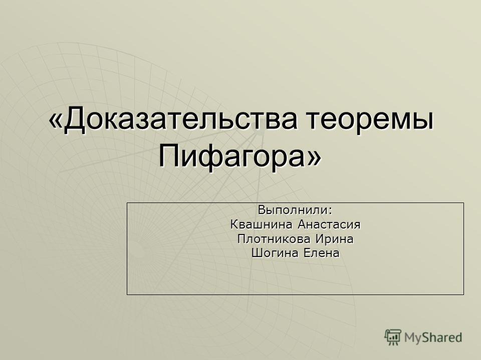 «Доказательства теоремы Пифагора» Выполнили: Квашнина Анастасия Плотникова Ирина Шогина Елена