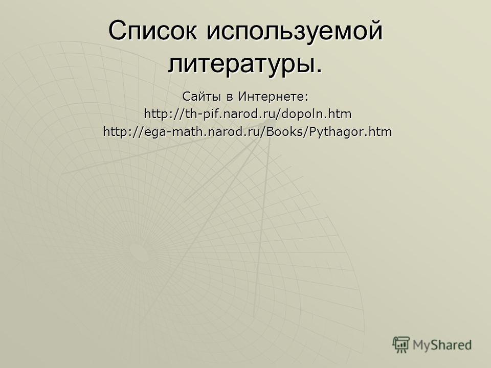 Список используемой литературы. Сайты в Интернете: http://th-pif.narod.ru/dopoln.htm http://th-pif.narod.ru/dopoln.htm http://ega-math.narod.ru/Books/Pythagor.htm http://ega-math.narod.ru/Books/Pythagor.htm