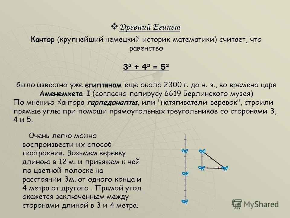 Древний Египет Древний Египет Кантор (крупнейший немецкий историк математики) считает, что равенство 3² + 4² = 5² было известно уже египтянам еще около 2300 г. до н. э., во времена царя Аменемхета I (согласно папирусу 6619 Берлинского музея) По мнени