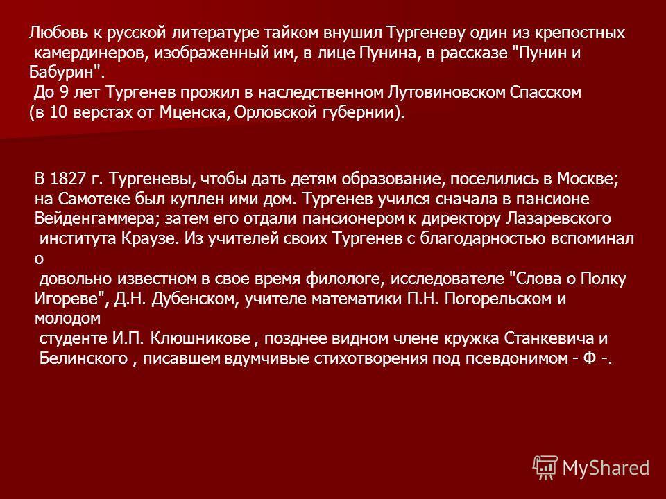 Любовь к русской литературе тайком внушил Тургеневу один из крепостных камердинеров, изображенный им, в лице Пунина, в рассказе
