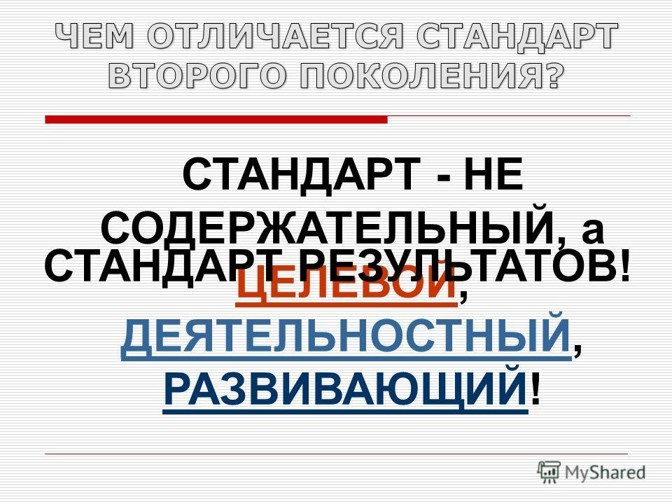 СТАНДАРТ - НЕ СОДЕРЖАТЕЛЬНЫЙ, а ЦЕЛЕВОЙ, ДЕЯТЕЛЬНОСТНЫЙ, РАЗВИВАЮЩИЙ! СТАНДАРТ РЕЗУЛЬТАТОВ!