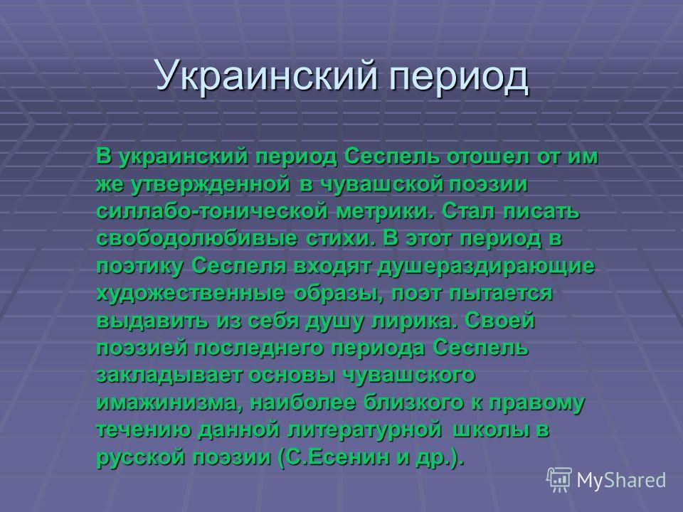 Украинский период В украинский период Сеспель отошел от им же утвержденной в чувашской поэзии силлабо-тонической метрики. Стал писать свободолюбивые стихи. В этот период в поэтику Сеспеля входят душераздирающие художественные образы, поэт пытается вы
