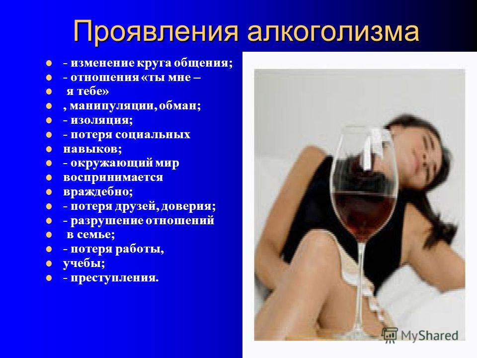 Проявления алкоголизма - изменение круга общения; - отношения «ты мне – я тебе», манипуляции, обман; - изоляция; - потеря социальных навыков; - окружающий мир воспринимается враждебно; - потеря друзей, доверия; - разрушение отношений в семье; - потер